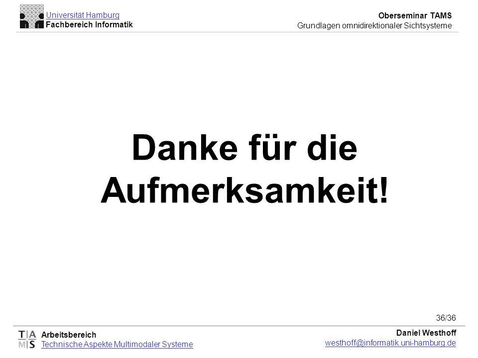Arbeitsbereich Technische Aspekte Multimodaler Systeme Universität Hamburg Fachbereich Informatik Oberseminar TAMS Grundlagen omnidirektionaler Sichtsysteme Daniel Westhoff westhoff@informatik.uni-hamburg.de 36/36 Danke für die Aufmerksamkeit!