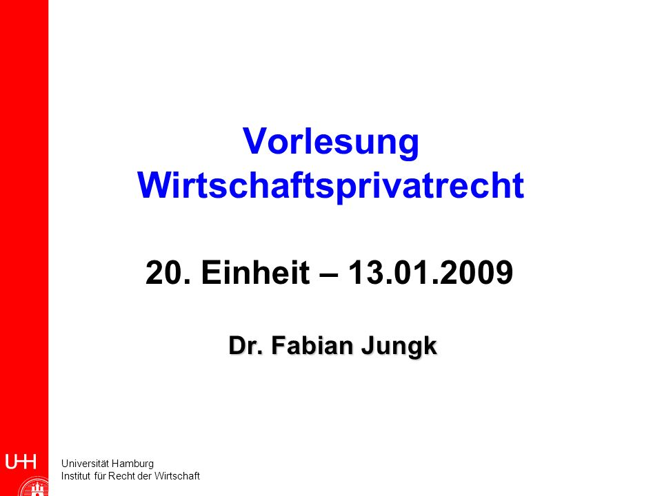 Universität Hamburg Institut für Recht der Wirtschaft Vorlesung Wirtschaftsprivatrecht 20. Einheit – 13.01.2009 Dr. Fabian Jungk Dr. Fabian Jungk