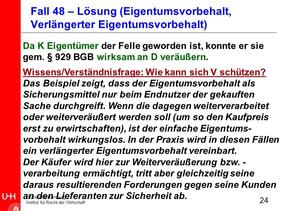 Universität Hamburg Institut für Recht der Wirtschaft 24 Da K Eigentümer der Felle geworden ist, konnte er sie gem. § 929 BGB wirksam an D veräußern.