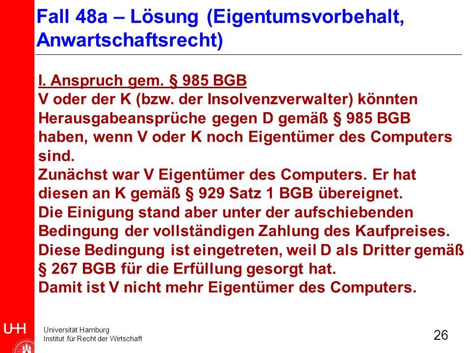 Universität Hamburg Institut für Recht der Wirtschaft 26 I. Anspruch gem. § 985 BGB V oder der K (bzw. der Insolvenzverwalter) könnten Herausgabeanspr