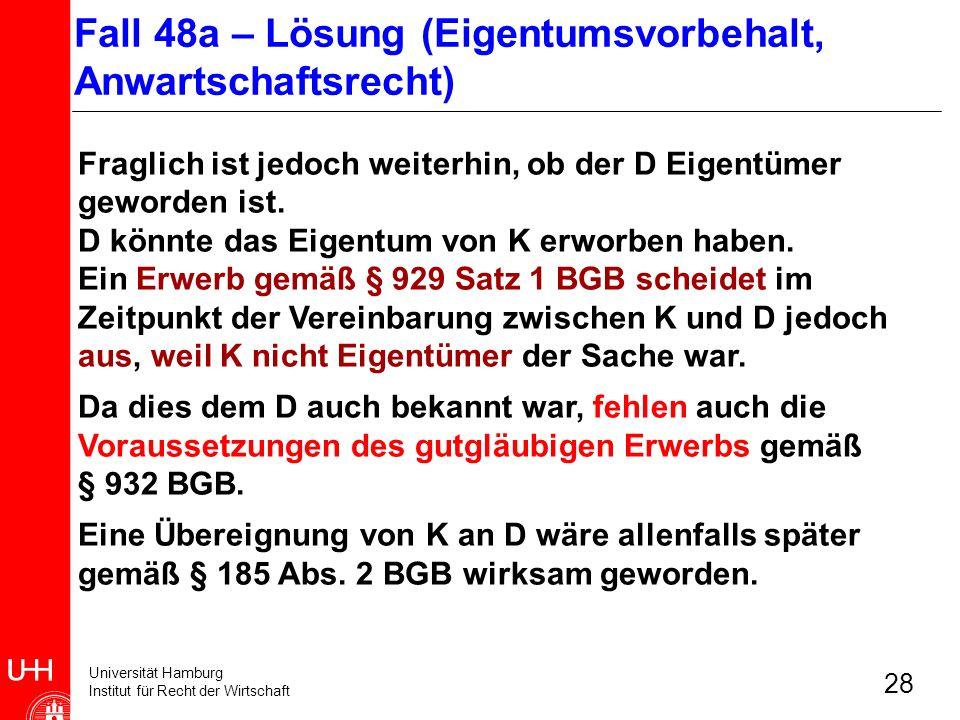 Universität Hamburg Institut für Recht der Wirtschaft 28 Fraglich ist jedoch weiterhin, ob der D Eigentümer geworden ist. D könnte das Eigentum von K