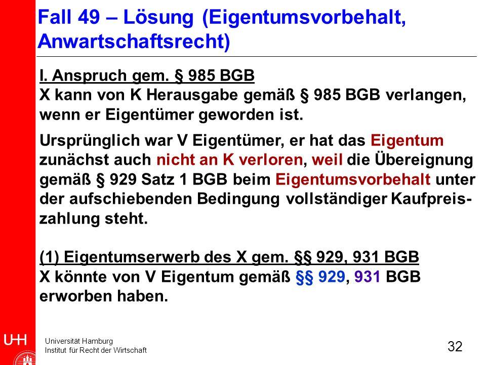 Universität Hamburg Institut für Recht der Wirtschaft 32 I. Anspruch gem. § 985 BGB X kann von K Herausgabe gemäß § 985 BGB verlangen, wenn er Eigentü