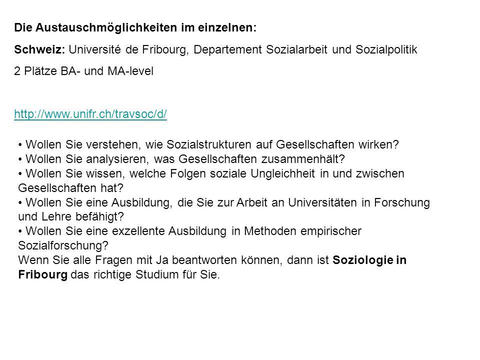 Die Austauschmöglichkeiten im einzelnen: Schweiz: Université de Fribourg, Departement Sozialarbeit und Sozialpolitik 2 Plätze BA- und MA-level http://www.unifr.ch/travsoc/d/ Wollen Sie verstehen, wie Sozialstrukturen auf Gesellschaften wirken.