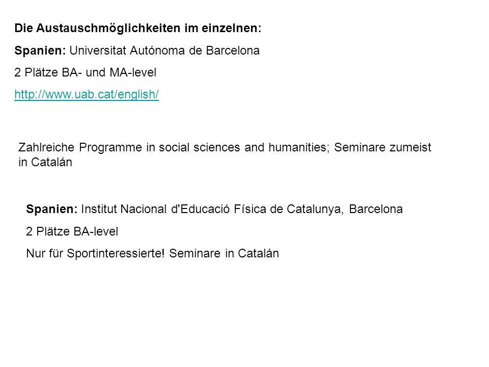 Die Austauschmöglichkeiten im einzelnen: Spanien: Universitat Autónoma de Barcelona 2 Plätze BA- und MA-level http://www.uab.cat/english/ Zahlreiche Programme in social sciences and humanities; Seminare zumeist in Catalán Spanien: Institut Nacional d Educació Física de Catalunya, Barcelona 2 Plätze BA-level Nur für Sportinteressierte.