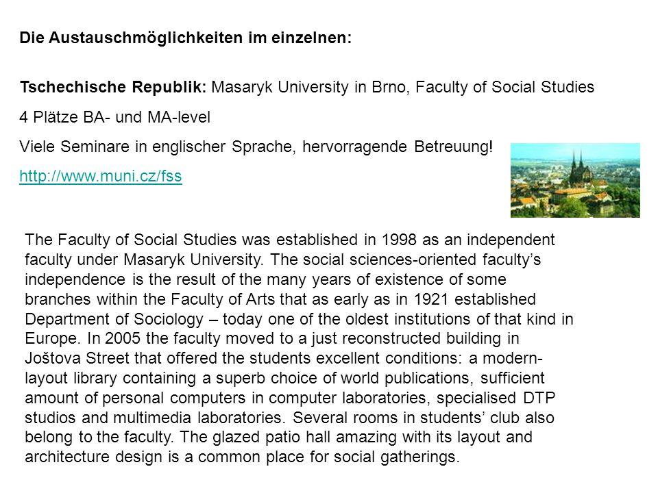 Die Austauschmöglichkeiten im einzelnen: Tschechische Republik: Masaryk University in Brno, Faculty of Social Studies 4 Plätze BA- und MA-level Viele Seminare in englischer Sprache, hervorragende Betreuung.