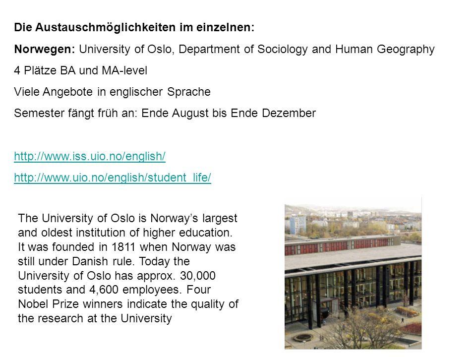 Die Austauschmöglichkeiten im einzelnen: Norwegen: University of Oslo, Department of Sociology and Human Geography 4 Plätze BA und MA-level Viele Ange