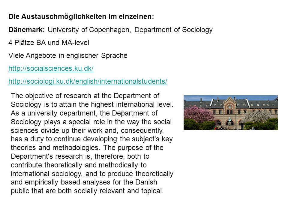 Die Austauschmöglichkeiten im einzelnen: Großbritannien: University of Kent, Canterbury, School of Social Policy, Sociology and Social Research 2 Plätze NUR MA-level http://www.kent.ac.uk/sspssr/polsoc/ The School of Social Policy, Sociology and Social Research (SSPSSR) is a world-leading multidisciplinary school of social science which retained its leading position in the 2008 Research Assessment Exercise.