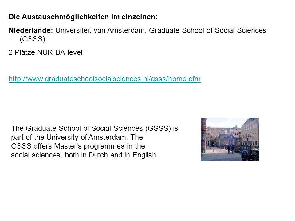 Die Austauschmöglichkeiten im einzelnen: Niederlande: Universiteit van Amsterdam, Graduate School of Social Sciences (GSSS) 2 Plätze NUR BA-level http
