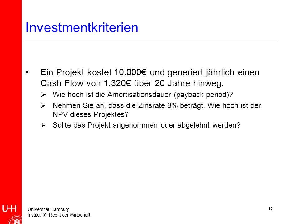Universität Hamburg Institut für Recht der Wirtschaft 13 Investmentkriterien Ein Projekt kostet 10.000 und generiert jährlich einen Cash Flow von 1.320 über 20 Jahre hinweg.