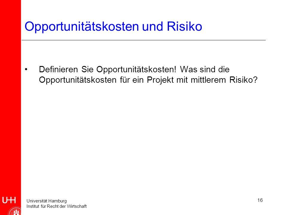 Universität Hamburg Institut für Recht der Wirtschaft 16 Opportunitätskosten und Risiko Definieren Sie Opportunitätskosten.