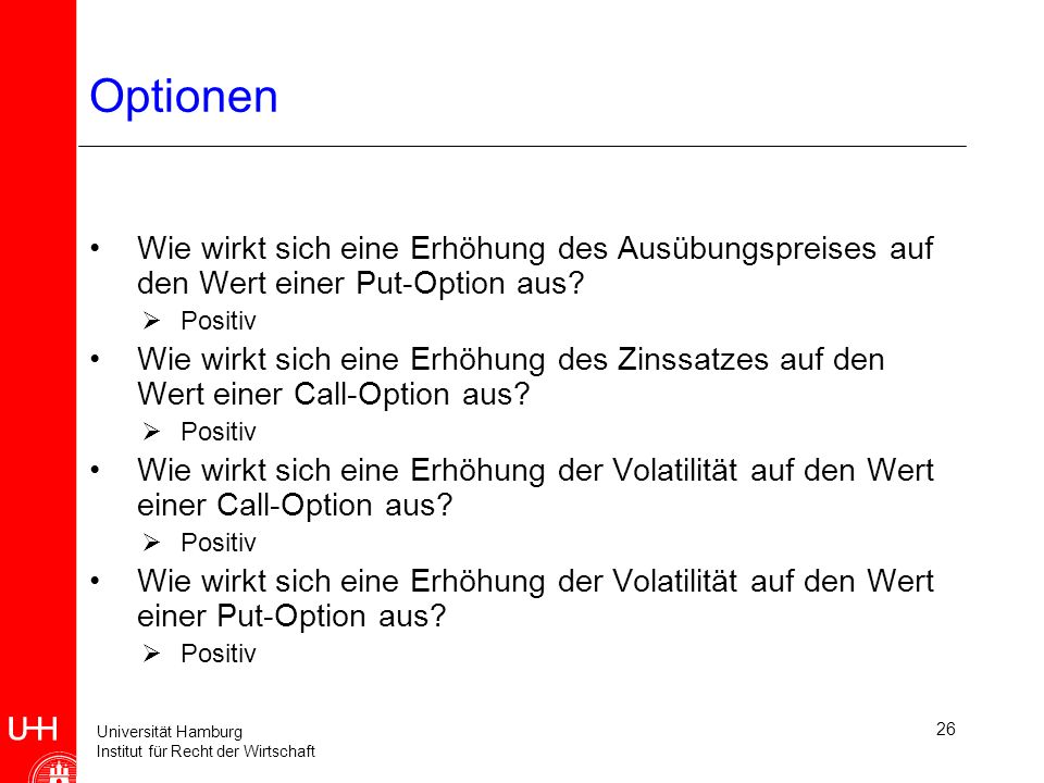 Universität Hamburg Institut für Recht der Wirtschaft 26 Optionen Wie wirkt sich eine Erhöhung des Ausübungspreises auf den Wert einer Put-Option aus.