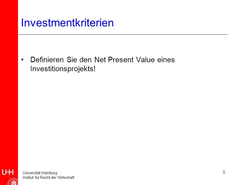 Universität Hamburg Institut für Recht der Wirtschaft 5 Investmentkriterien Definieren Sie den Net Present Value eines Investitionsprojekts!
