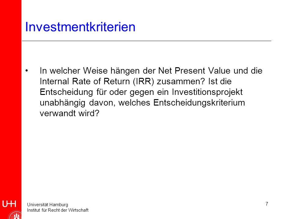 Universität Hamburg Institut für Recht der Wirtschaft 7 Investmentkriterien In welcher Weise hängen der Net Present Value und die Internal Rate of Return (IRR) zusammen.