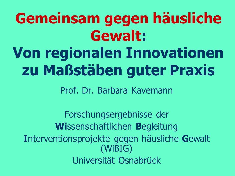 Gemeinsam gegen häusliche Gewalt: Von regionalen Innovationen zu Maßstäben guter Praxis Prof. Dr. Barbara Kavemann Forschungsergebnisse der Wissenscha