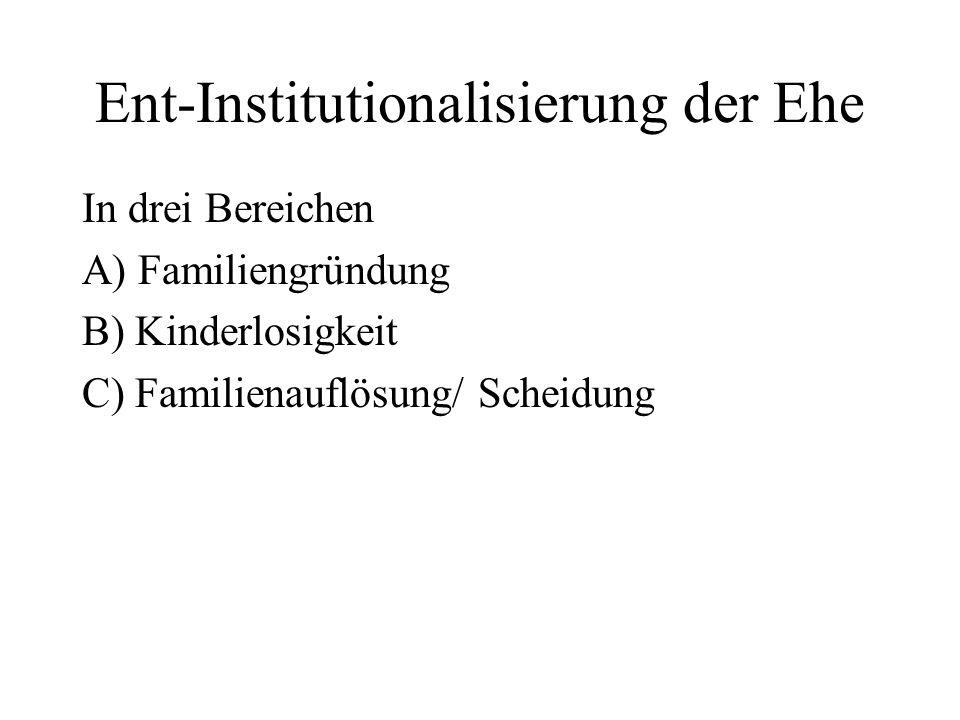 Ent-Institutionalisierung der Ehe In drei Bereichen A) Familiengründung B) Kinderlosigkeit C) Familienauflösung/ Scheidung