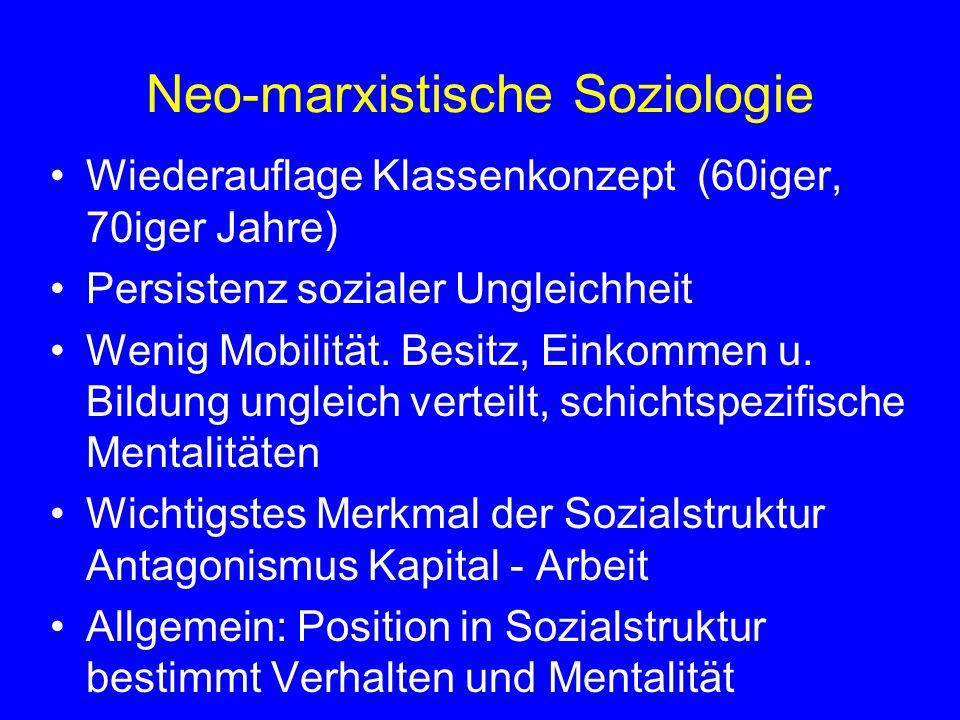 Neo-marxistische Soziologie Wiederauflage Klassenkonzept (60iger, 70iger Jahre) Persistenz sozialer Ungleichheit Wenig Mobilität. Besitz, Einkommen u.