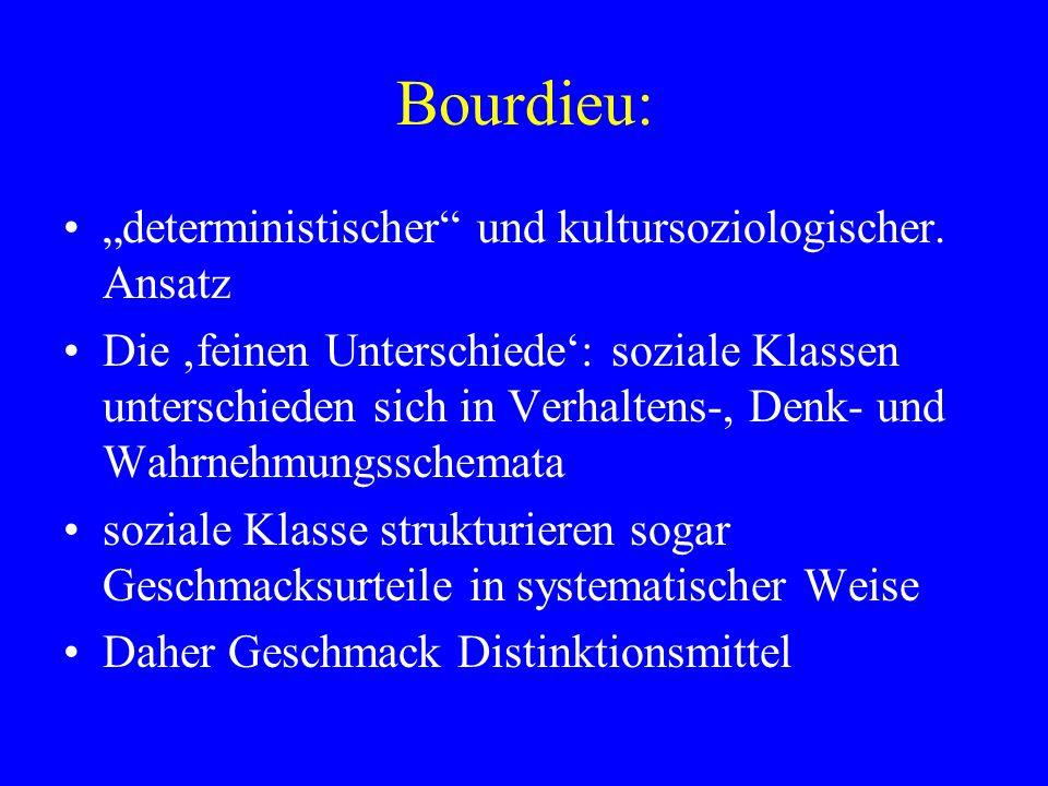 Bourdieu: deterministischer und kultursoziologischer. Ansatz Die feinen Unterschiede: soziale Klassen unterschieden sich in Verhaltens-, Denk- und Wah