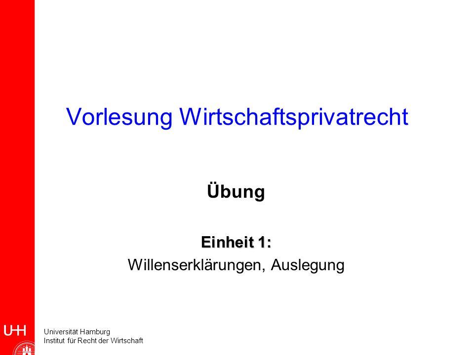 Universität Hamburg Institut für Recht der Wirtschaft Vorlesung Wirtschaftsprivatrecht Übung Einheit 1: Willenserklärungen, Auslegung