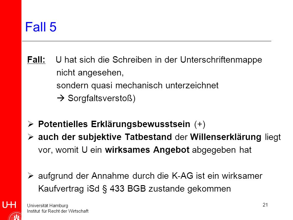 Universität Hamburg Institut für Recht der Wirtschaft 21 Fall 5 Fall: U hat sich die Schreiben in der Unterschriftenmappe nicht angesehen, sondern quasi mechanisch unterzeichnet Sorgfaltsverstoß) Potentielles Erklärungsbewusstsein (+) auch der subjektive Tatbestand der Willenserklärung liegt vor, womit U ein wirksames Angebot abgegeben hat aufgrund der Annahme durch die K-AG ist ein wirksamer Kaufvertrag iSd § 433 BGB zustande gekommen