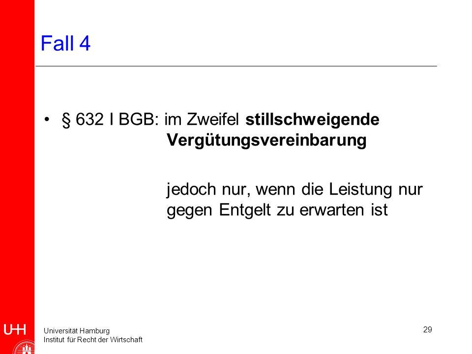 Universität Hamburg Institut für Recht der Wirtschaft 29 Fall 4 § 632 I BGB: im Zweifel stillschweigende Vergütungsvereinbarung jedoch nur, wenn die Leistung nur gegen Entgelt zu erwarten ist