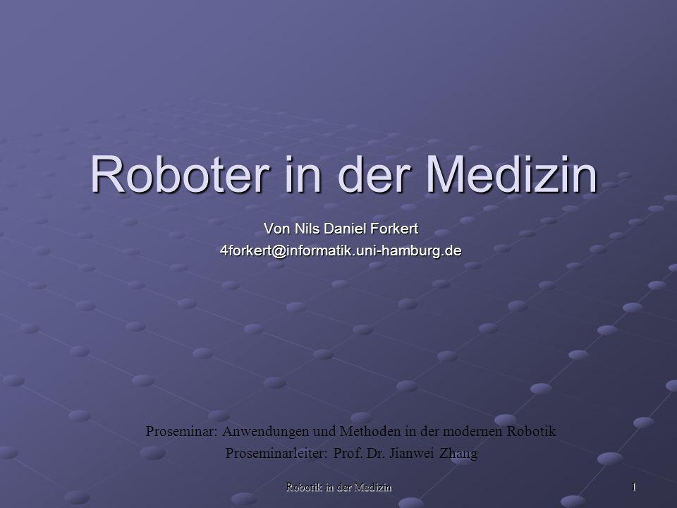 Robotik in der Medizin 1 Roboter in der Medizin Von Nils Daniel Forkert 4forkert@informatik.uni-hamburg.de Proseminar: Anwendungen und Methoden in der modernen Robotik Proseminarleiter: Prof.