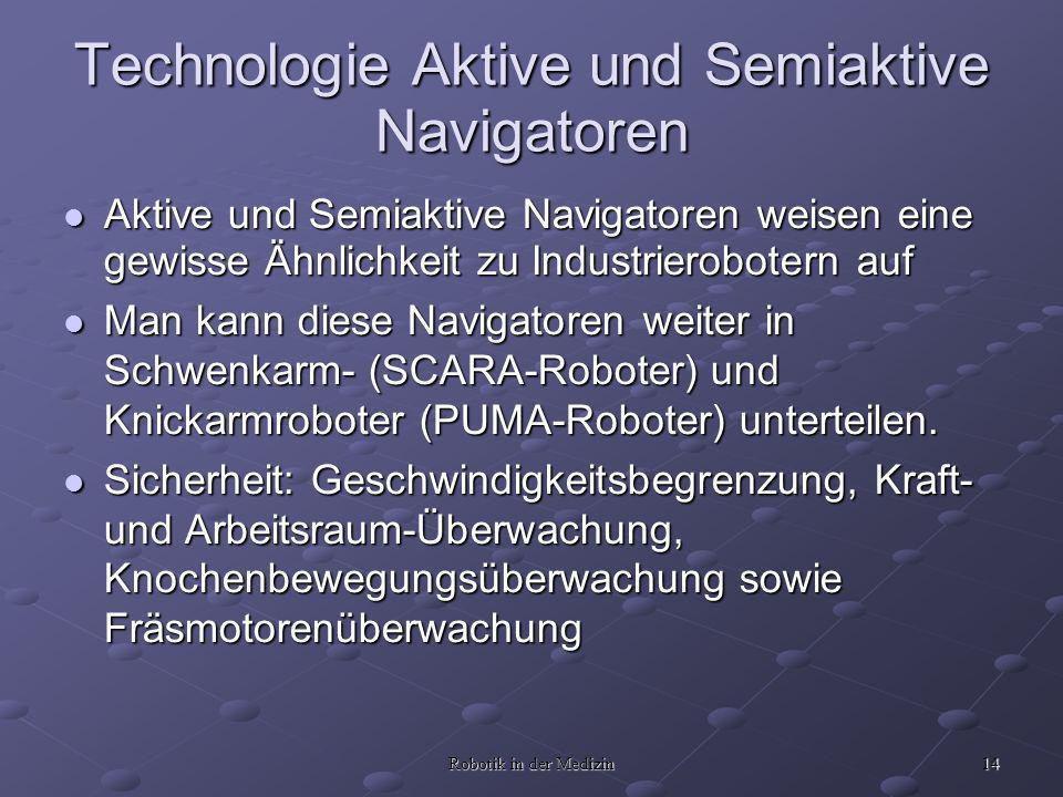14 Robotik in der Medizin Technologie Aktive und Semiaktive Navigatoren Aktive und Semiaktive Navigatoren weisen eine gewisse Ähnlichkeit zu Industrierobotern auf Aktive und Semiaktive Navigatoren weisen eine gewisse Ähnlichkeit zu Industrierobotern auf Man kann diese Navigatoren weiter in Schwenkarm- (SCARA-Roboter) und Knickarmroboter (PUMA-Roboter) unterteilen.