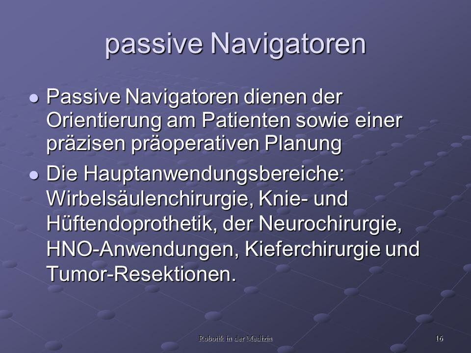 16 Robotik in der Medizin passive Navigatoren Passive Navigatoren dienen der Orientierung am Patienten sowie einer präzisen präoperativen Planung Pass