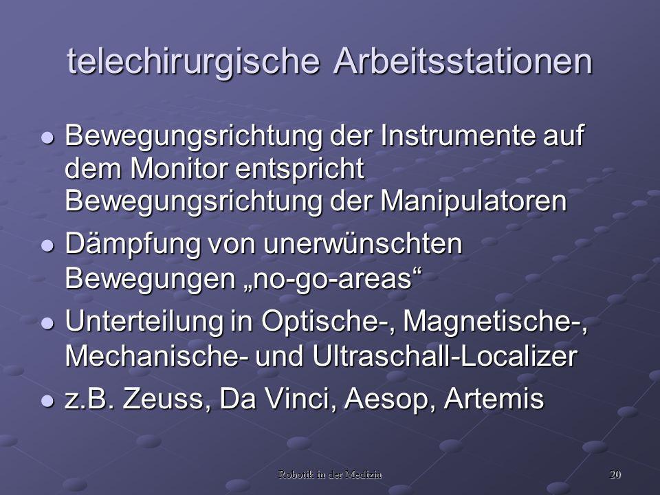 20 Robotik in der Medizin telechirurgische Arbeitsstationen Bewegungsrichtung der Instrumente auf dem Monitor entspricht Bewegungsrichtung der Manipulatoren Bewegungsrichtung der Instrumente auf dem Monitor entspricht Bewegungsrichtung der Manipulatoren Dämpfung von unerwünschten Bewegungen no-go-areas Dämpfung von unerwünschten Bewegungen no-go-areas Unterteilung in Optische-, Magnetische-, Mechanische- und Ultraschall-Localizer Unterteilung in Optische-, Magnetische-, Mechanische- und Ultraschall-Localizer z.B.