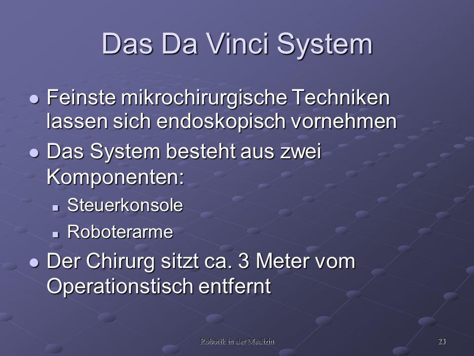23 Robotik in der Medizin Das Da Vinci System Feinste mikrochirurgische Techniken lassen sich endoskopisch vornehmen Feinste mikrochirurgische Techniken lassen sich endoskopisch vornehmen Das System besteht aus zwei Komponenten: Das System besteht aus zwei Komponenten: Steuerkonsole Steuerkonsole Roboterarme Roboterarme Der Chirurg sitzt ca.