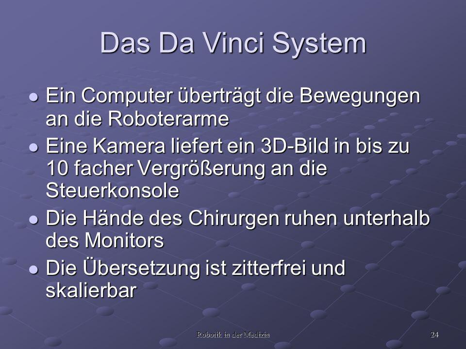 24 Robotik in der Medizin Das Da Vinci System Ein Computer überträgt die Bewegungen an die Roboterarme Ein Computer überträgt die Bewegungen an die Ro