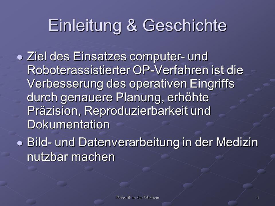 3 Robotik in der Medizin Einleitung & Geschichte Ziel des Einsatzes computer- und Roboterassistierter OP-Verfahren ist die Verbesserung des operativen