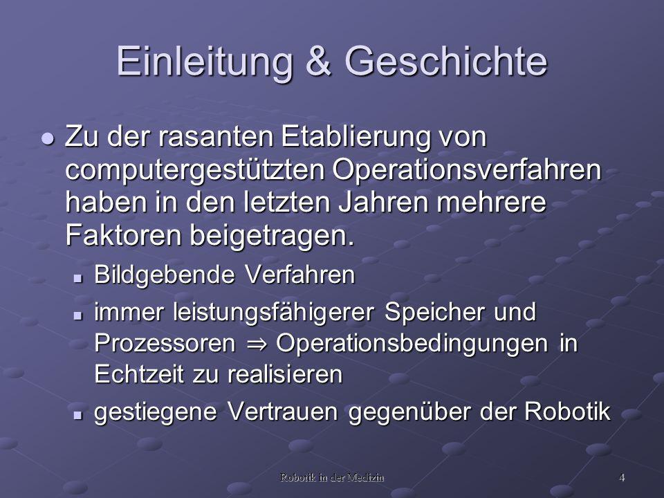 4 Robotik in der Medizin Einleitung & Geschichte Zu der rasanten Etablierung von computergestützten Operationsverfahren haben in den letzten Jahren mehrere Faktoren beigetragen.