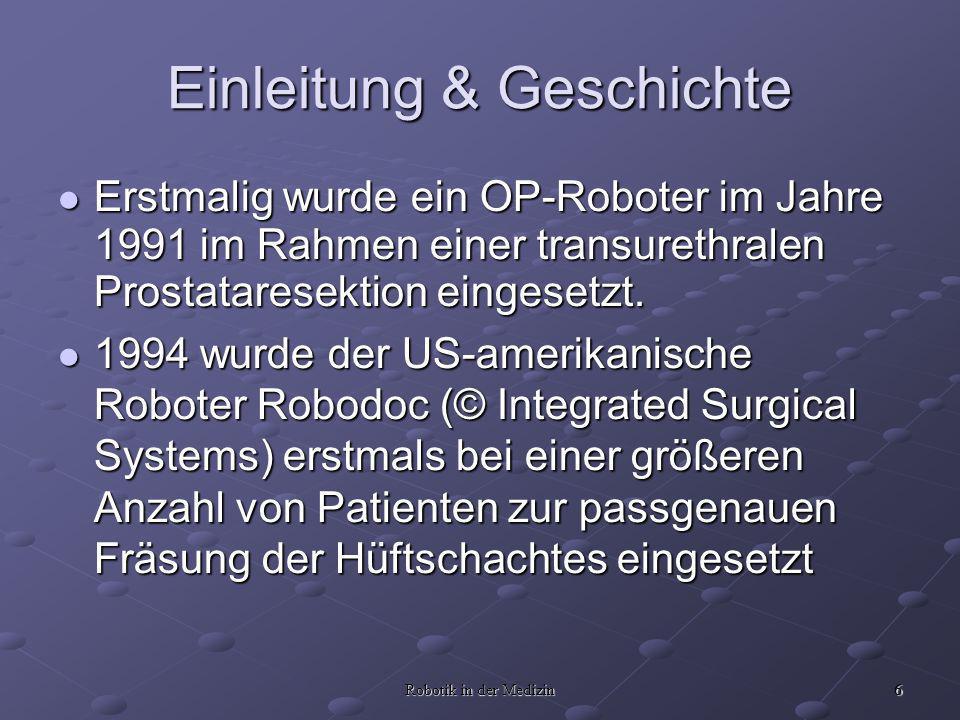 6 Robotik in der Medizin Einleitung & Geschichte Erstmalig wurde ein OP-Roboter im Jahre 1991 im Rahmen einer transurethralen Prostataresektion eingesetzt.