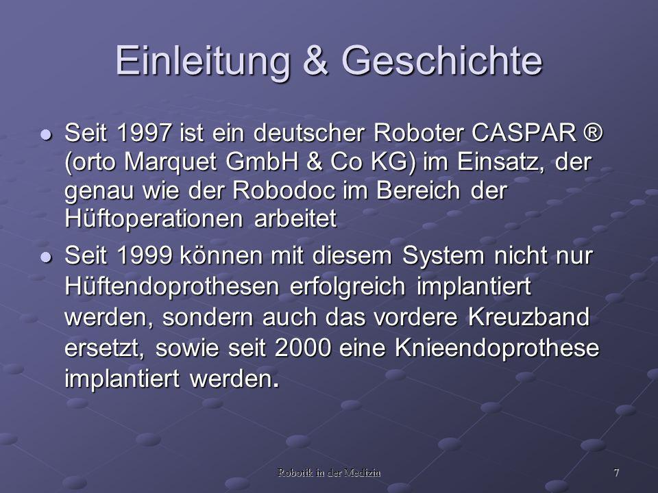 7 Robotik in der Medizin Einleitung & Geschichte Seit 1997 ist ein deutscher Roboter CASPAR ® (orto Marquet GmbH & Co KG) im Einsatz, der genau wie de