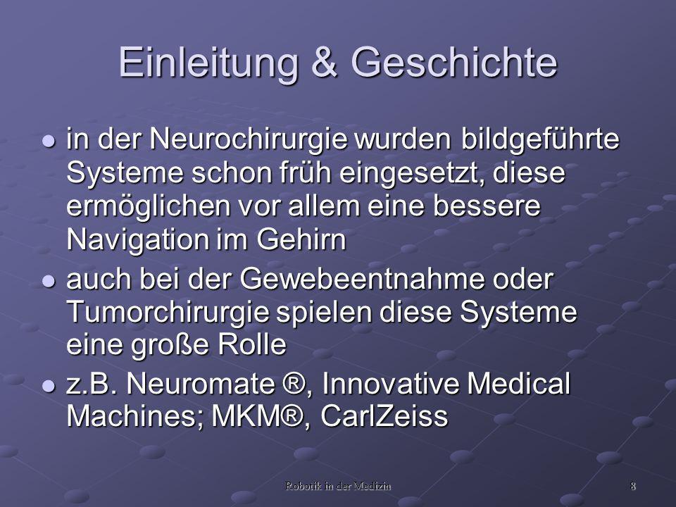 8 Robotik in der Medizin in der Neurochirurgie wurden bildgeführte Systeme schon früh eingesetzt, diese ermöglichen vor allem eine bessere Navigation im Gehirn in der Neurochirurgie wurden bildgeführte Systeme schon früh eingesetzt, diese ermöglichen vor allem eine bessere Navigation im Gehirn auch bei der Gewebeentnahme oder Tumorchirurgie spielen diese Systeme eine große Rolle auch bei der Gewebeentnahme oder Tumorchirurgie spielen diese Systeme eine große Rolle z.B.