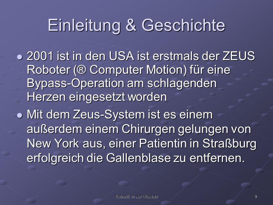 9 Robotik in der Medizin Einleitung & Geschichte 2001 ist in den USA ist erstmals der ZEUS Roboter (® Computer Motion) für eine Bypass-Operation am sc
