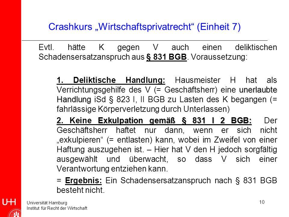 Universität Hamburg Institut für Recht der Wirtschaft 10 Crashkurs Wirtschaftsprivatrecht (Einheit 7) Evtl. hätte K gegen V auch einen deliktischen Sc