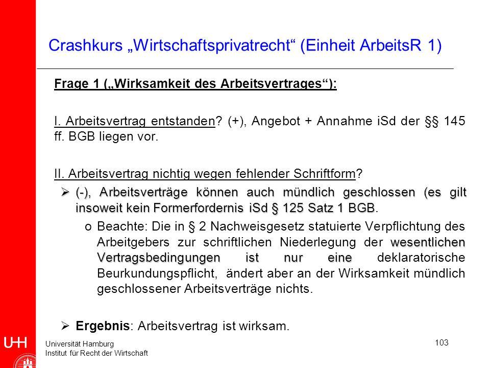 Universität Hamburg Institut für Recht der Wirtschaft 103 Crashkurs Wirtschaftsprivatrecht (Einheit ArbeitsR 1) Frage 1 (Wirksamkeit des Arbeitsvertra