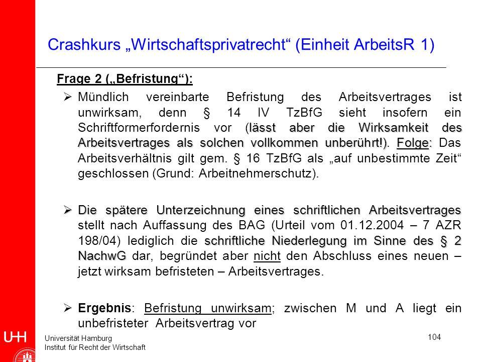 Universität Hamburg Institut für Recht der Wirtschaft 104 Crashkurs Wirtschaftsprivatrecht (Einheit ArbeitsR 1) Frage 2 (Befristung): lässt aber die W