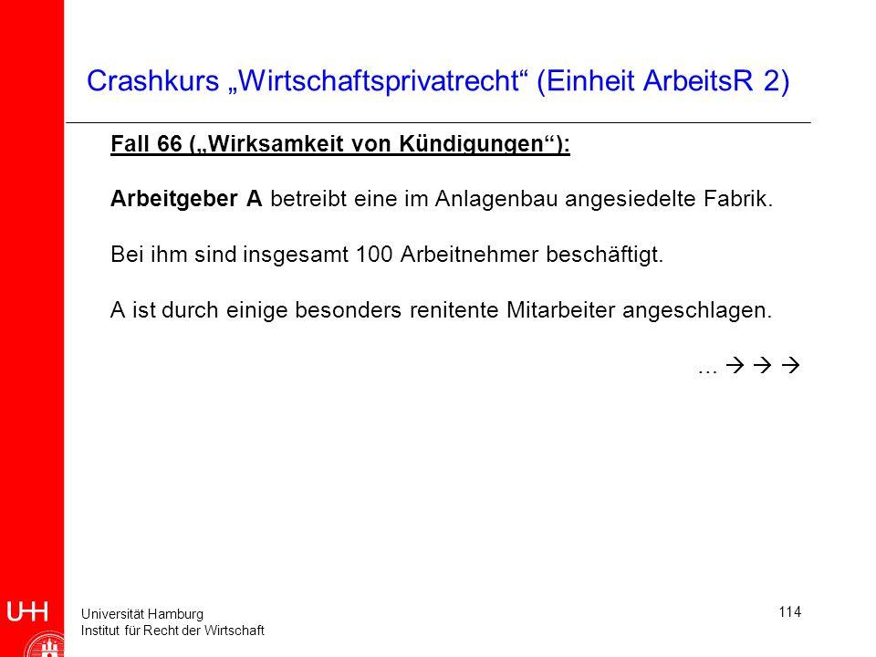 Universität Hamburg Institut für Recht der Wirtschaft 114 Crashkurs Wirtschaftsprivatrecht (Einheit ArbeitsR 2) Fall 66 (Wirksamkeit von Kündigungen):
