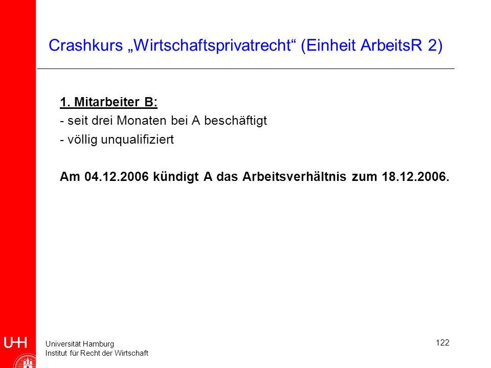 Universität Hamburg Institut für Recht der Wirtschaft 122 Crashkurs Wirtschaftsprivatrecht (Einheit ArbeitsR 2) 1. Mitarbeiter B: - seit drei Monaten