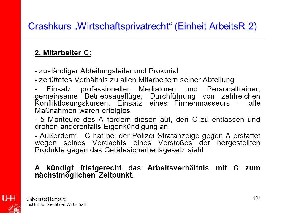 Universität Hamburg Institut für Recht der Wirtschaft 124 Crashkurs Wirtschaftsprivatrecht (Einheit ArbeitsR 2) 2. Mitarbeiter C: - zuständiger Abteil