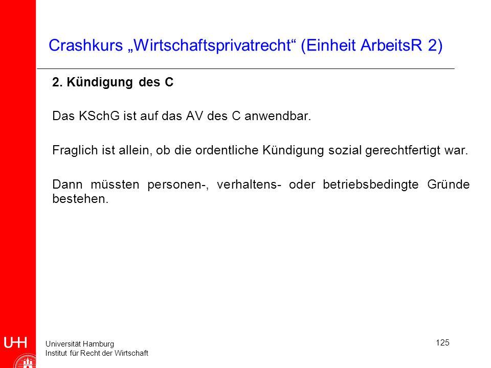 Universität Hamburg Institut für Recht der Wirtschaft 125 Crashkurs Wirtschaftsprivatrecht (Einheit ArbeitsR 2) 2. Kündigung des C Das KSchG ist auf d