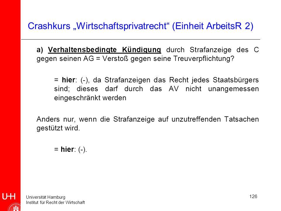 Universität Hamburg Institut für Recht der Wirtschaft 126 Crashkurs Wirtschaftsprivatrecht (Einheit ArbeitsR 2) a) Verhaltensbedingte Kündigung durch
