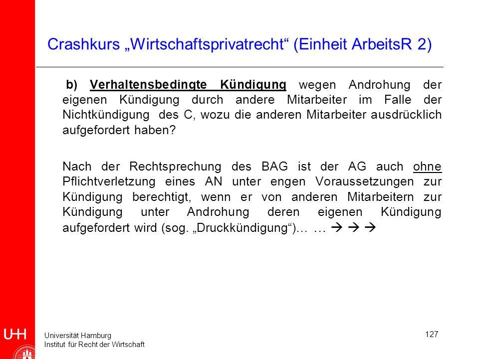Universität Hamburg Institut für Recht der Wirtschaft 127 Crashkurs Wirtschaftsprivatrecht (Einheit ArbeitsR 2) b) Verhaltensbedingte Kündigung wegen