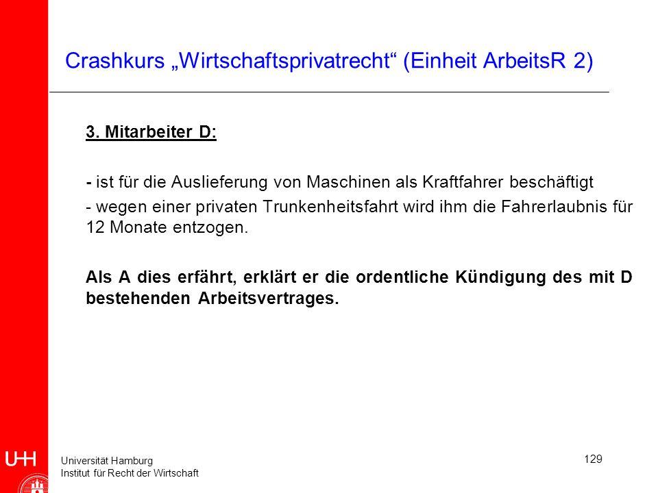 Universität Hamburg Institut für Recht der Wirtschaft 129 Crashkurs Wirtschaftsprivatrecht (Einheit ArbeitsR 2) 3. Mitarbeiter D: - ist für die Auslie
