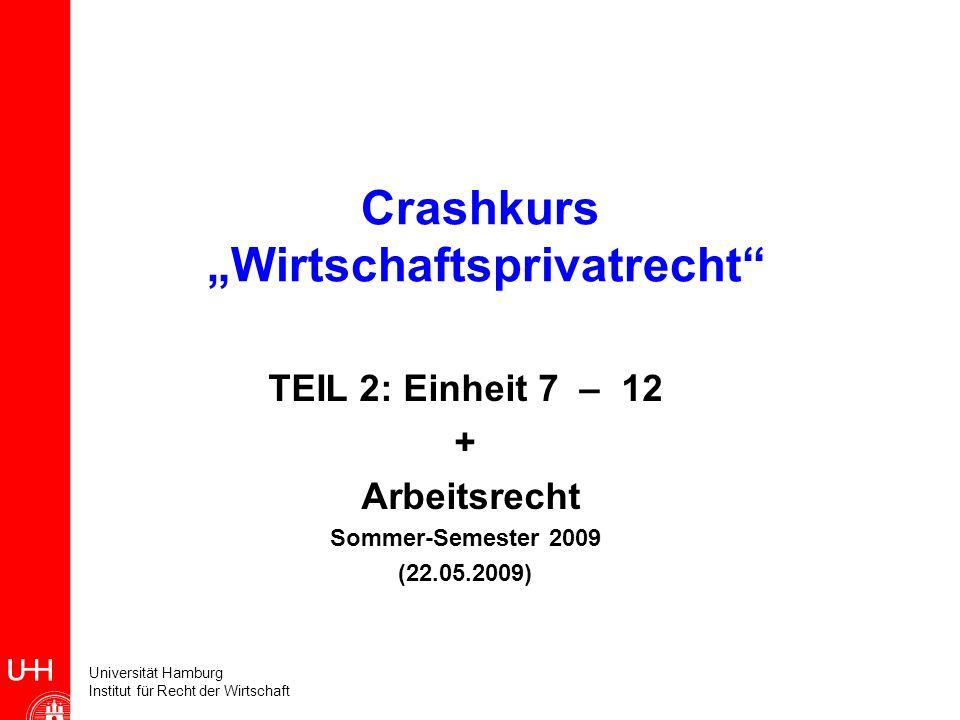 Universität Hamburg Institut für Recht der Wirtschaft Crashkurs Wirtschaftsprivatrecht TEIL 2: Einheit 7 – 12 + Arbeitsrecht Sommer-Semester 2009 (22.