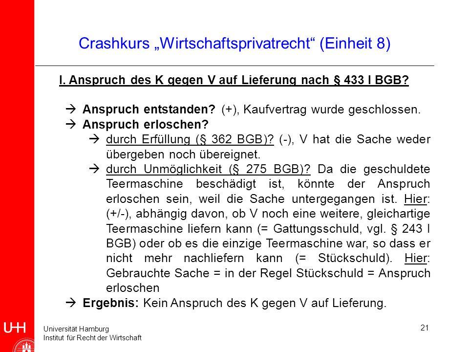 Universität Hamburg Institut für Recht der Wirtschaft 21 Crashkurs Wirtschaftsprivatrecht (Einheit 8) I. Anspruch des K gegen V auf Lieferung nach § 4