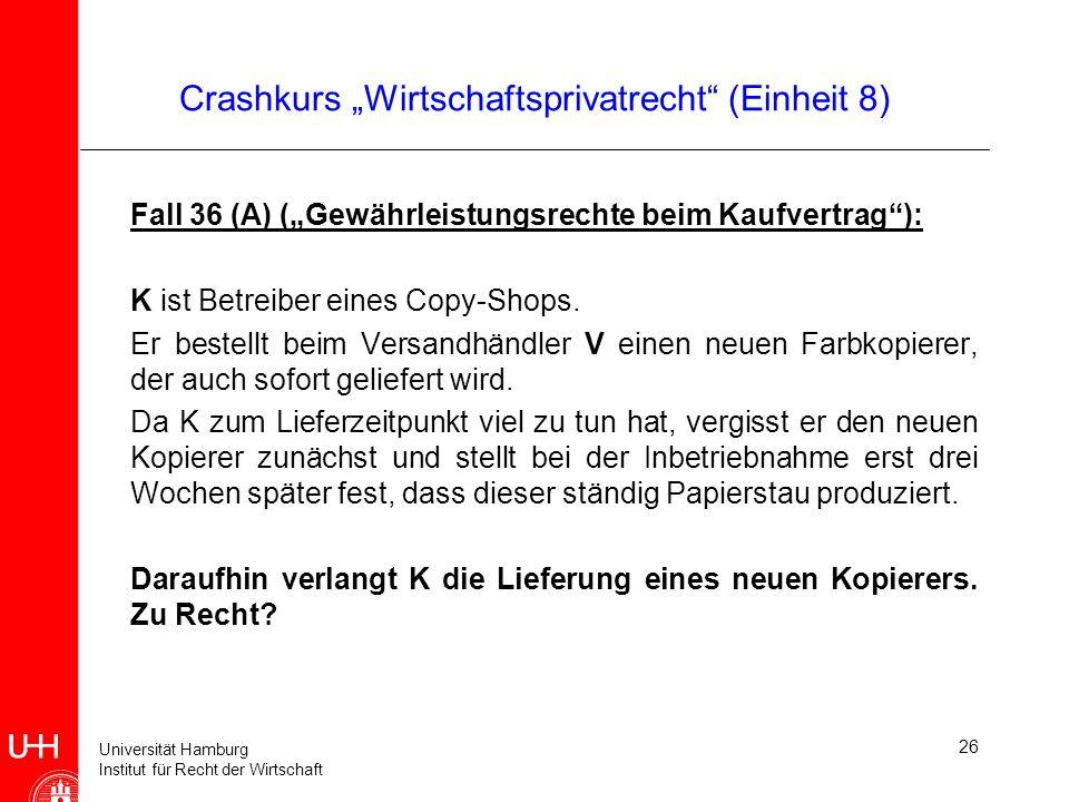 Universität Hamburg Institut für Recht der Wirtschaft 26 Crashkurs Wirtschaftsprivatrecht (Einheit 8) Fall 36 (A) (Gewährleistungsrechte beim Kaufvert