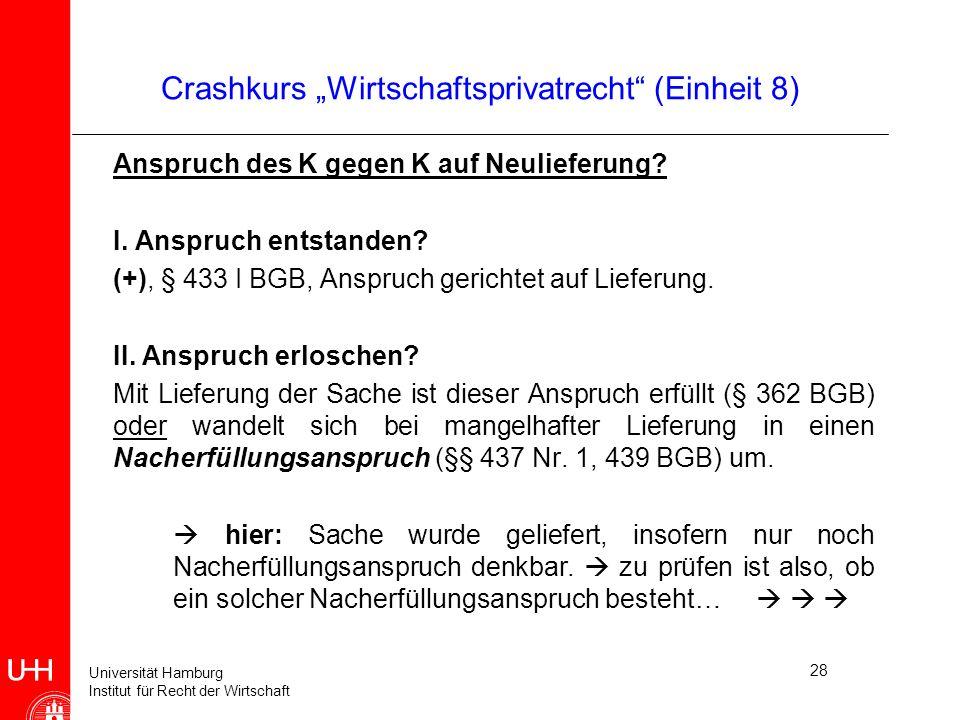 Universität Hamburg Institut für Recht der Wirtschaft 28 Crashkurs Wirtschaftsprivatrecht (Einheit 8) Anspruch des K gegen K auf Neulieferung? I. Ansp